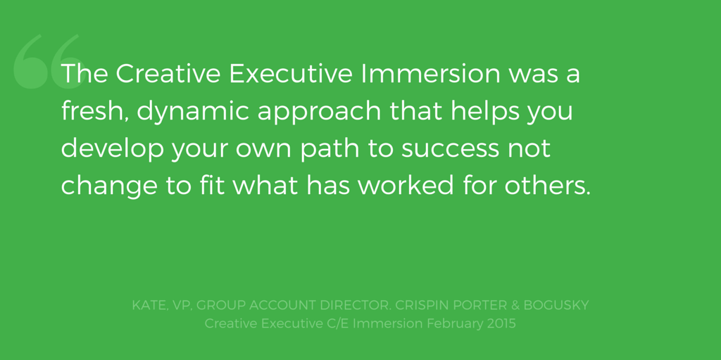 The Creative Executive Immersion was a fresh, dynamic approach that helps you develop your own path to success not change to fit what has worked for others. Kate, VP, Group Account Director, Crispin Porter + Bogusky
