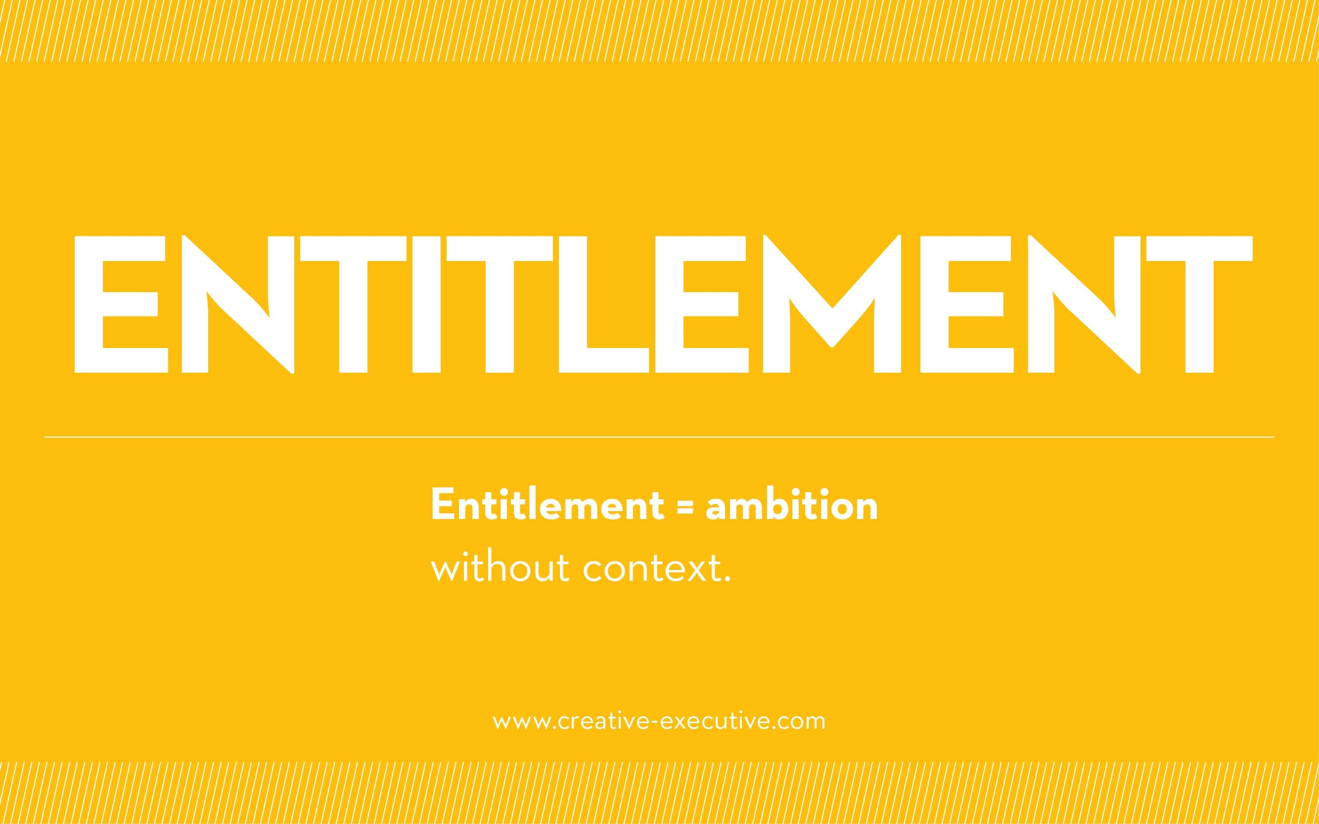 Entitlement=ambition without the context. The Creative Executive
