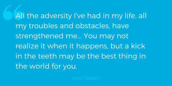 """All the adversity I've had in my life, all my troubles and obstacles, have strengthened me... You may not realize it when it happens, but a kick in the teeth may be the best thing in the world for you."" - Walt Disney"